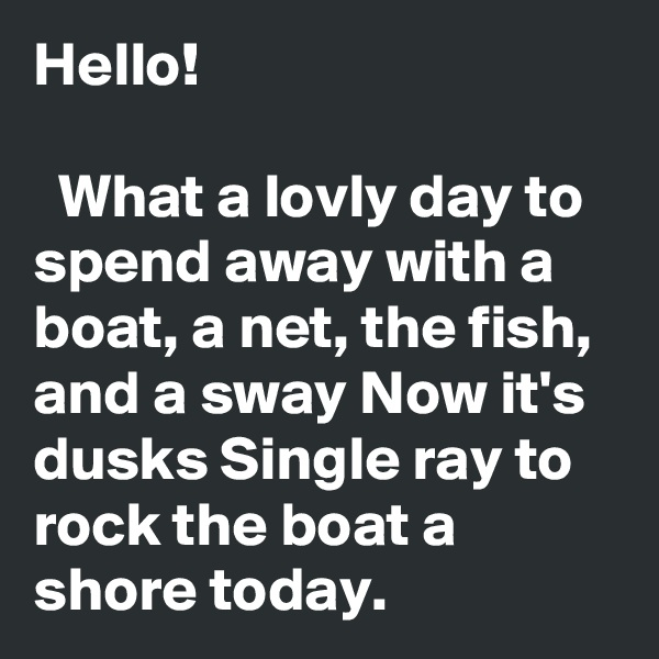Hello!    What a lovly day to spend away with a boat, a net, the fish, and a sway Now it's dusks Single ray to rock the boat a shore today.