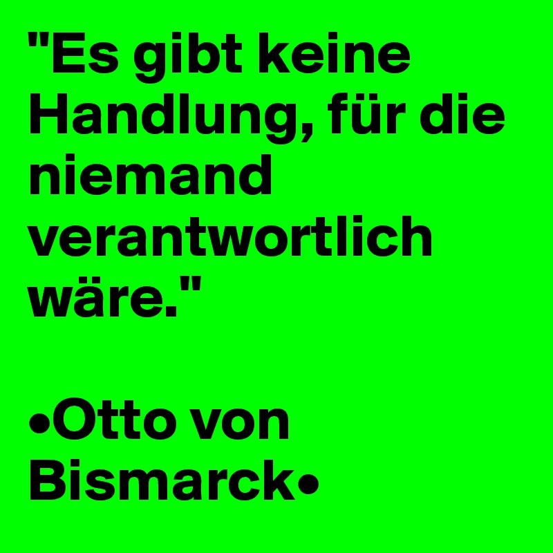 """""""Es gibt keine Handlung, für die niemand verantwortlich wäre.""""  •Otto von  Bismarck•"""
