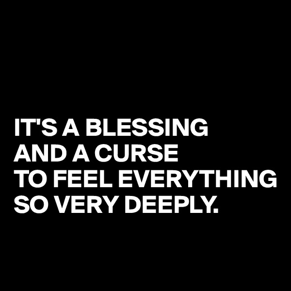 IT'S A BLESSING  AND A CURSE TO FEEL EVERYTHING SO VERY DEEPLY.