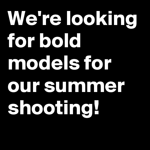 We're looking for bold models for our summer shooting!