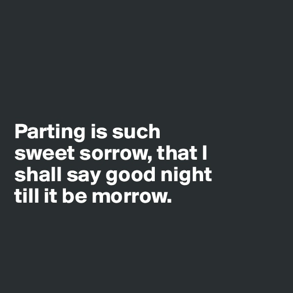 Parting is such  sweet sorrow, that I  shall say good night  till it be morrow.