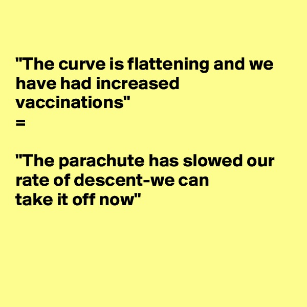 """The curve is flattening and we have had increased vaccinations"" =  ""The parachute has slowed our rate of descent-we can take it off now"""