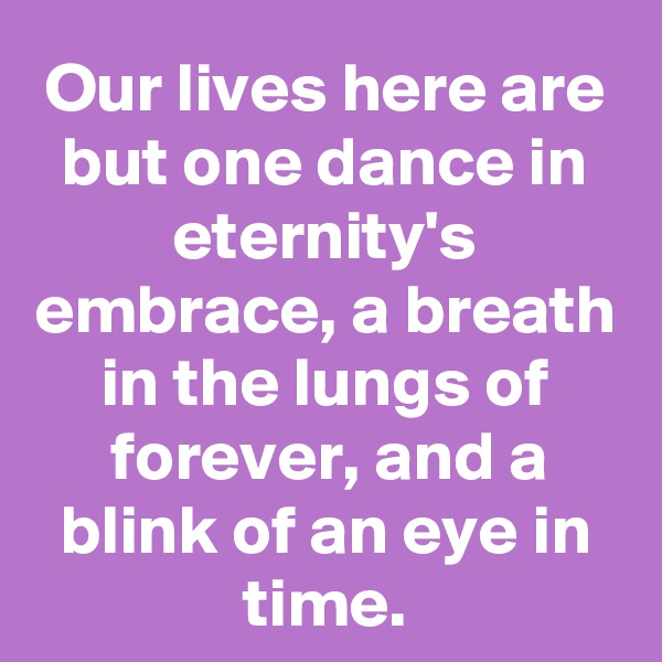 Our lives here are but one dance in eternity's embrace, a breath in the lungs of forever, and a blink of an eye in time.
