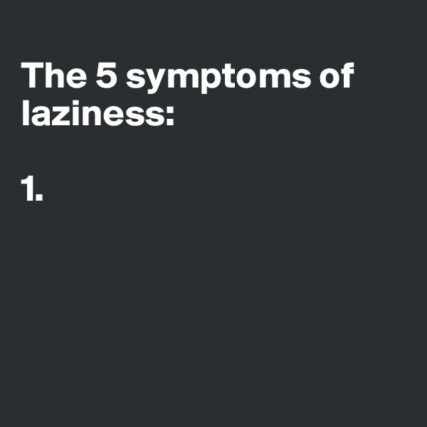The 5 symptoms of laziness:  1.