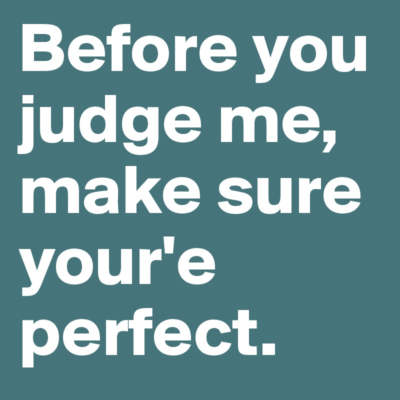 Before you judge me, make sure your'e perfect.