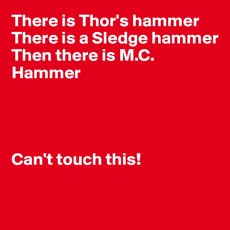 There is Thor's hammer There is a Sledge hammer Then there is M.C. Hammer     Can't touch this!