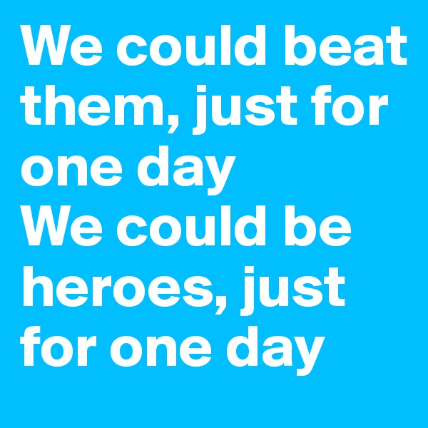 We could beat them, just for one day We could be heroes, just for one day