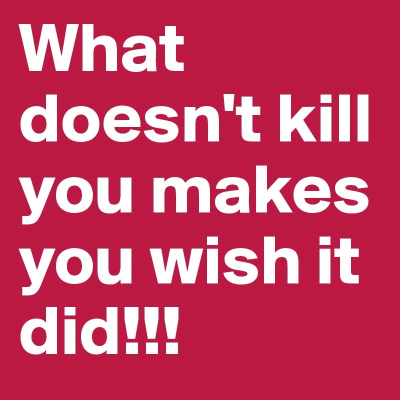 What doesn't kill you makes you wish it did!!!