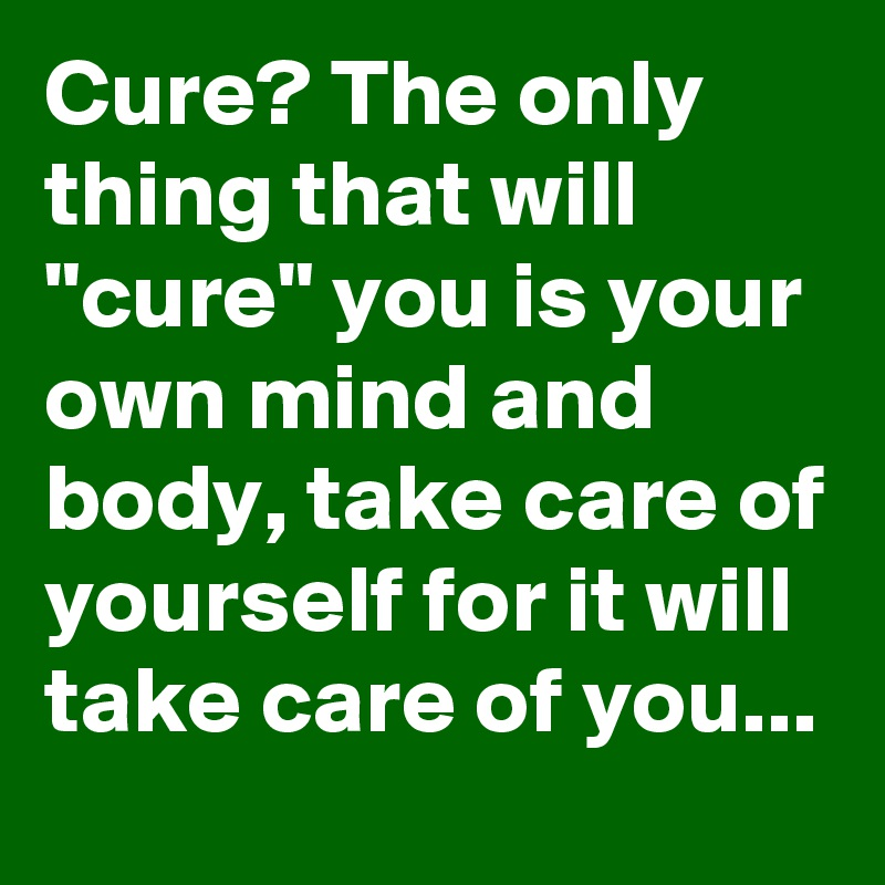 "Cure? The only thing that will ""cure"" you is your own mind and body, take care of yourself for it will take care of you..."
