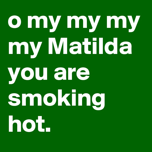 o my my my my Matilda you are smoking hot.