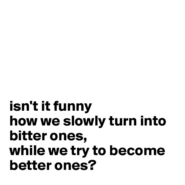 isn't it funny  how we slowly turn into  bitter ones, while we try to become better ones?