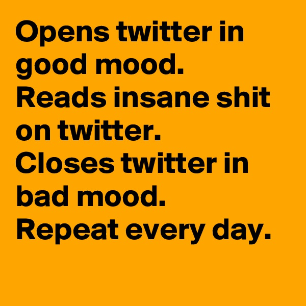 Opens twitter in good mood.  Reads insane shit on twitter.  Closes twitter in bad mood.  Repeat every day.