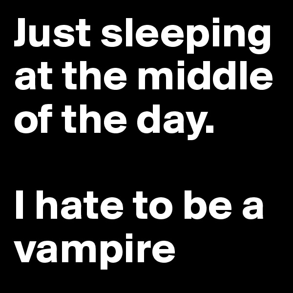 Just sleeping at the middle of the day.   I hate to be a vampire