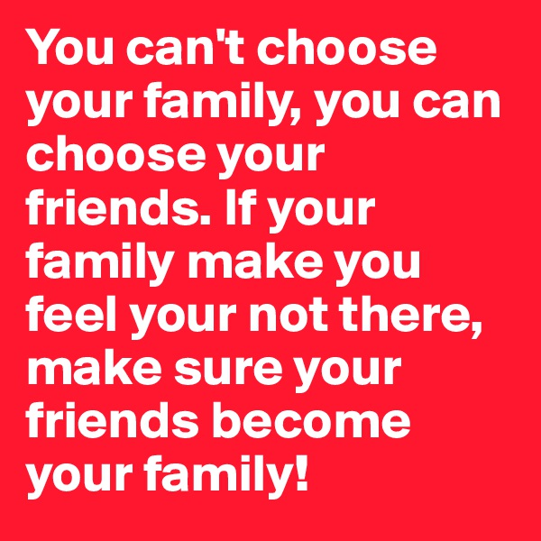 You can't choose your family, you can choose your friends. If your family make you feel your not there, make sure your friends become your family!