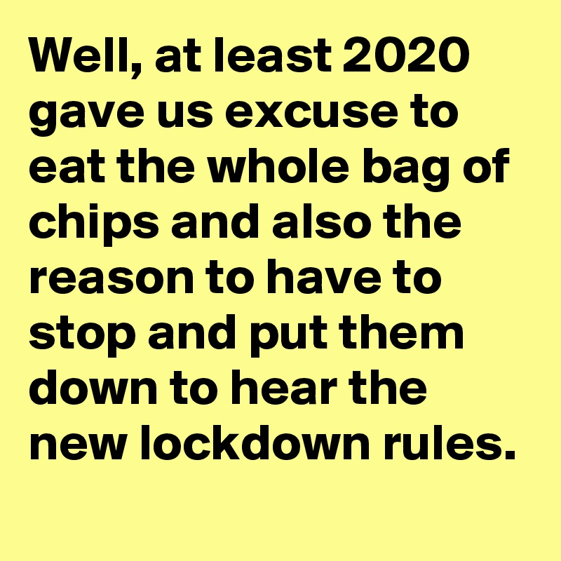Well, at least 2020 gave us excuse to eat the whole bag of chips and also the reason to have to stop and put them down to hear the new lockdown rules.