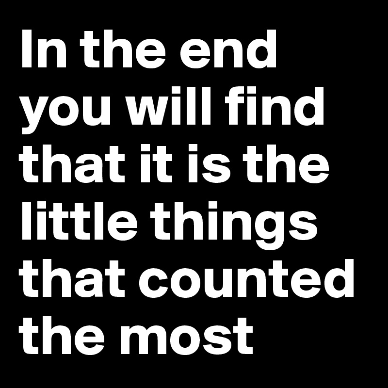 In the end you will find that it is the little things that counted the most