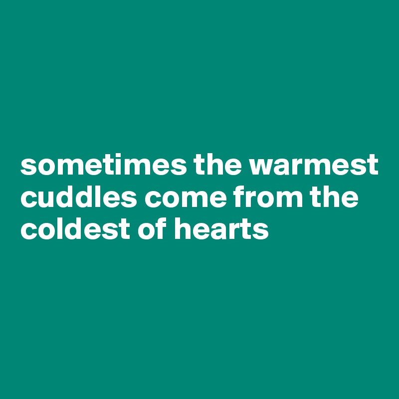 sometimes the warmest cuddles come from the coldest of hearts