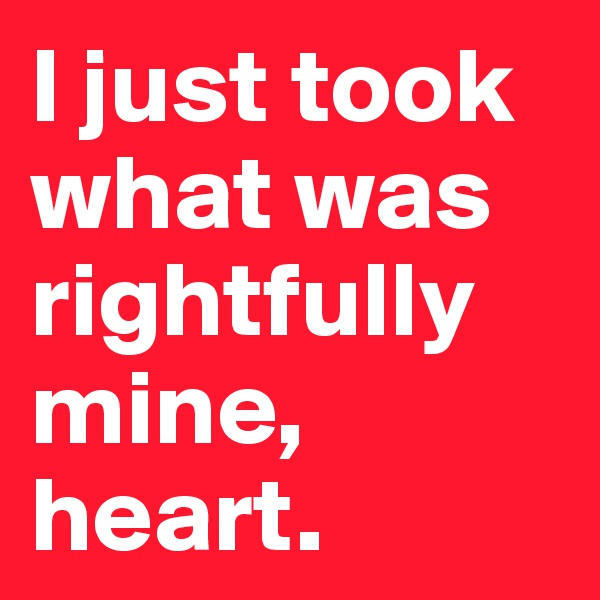 I just took what was rightfully mine, heart.