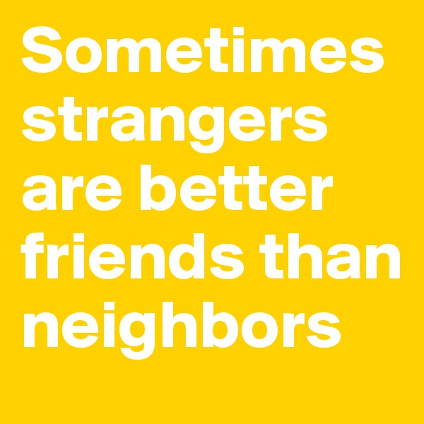 Sometimes strangers are better friends than neighbors