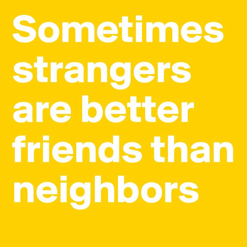 Sometimes strangers are better friends than neighbors