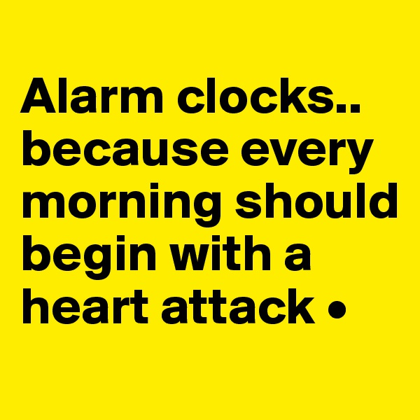 Alarm clocks.. because every morning should begin with a heart attack •