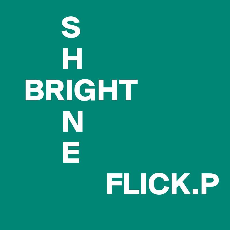 S         H   BRIGHT         N         E                FLICK.P