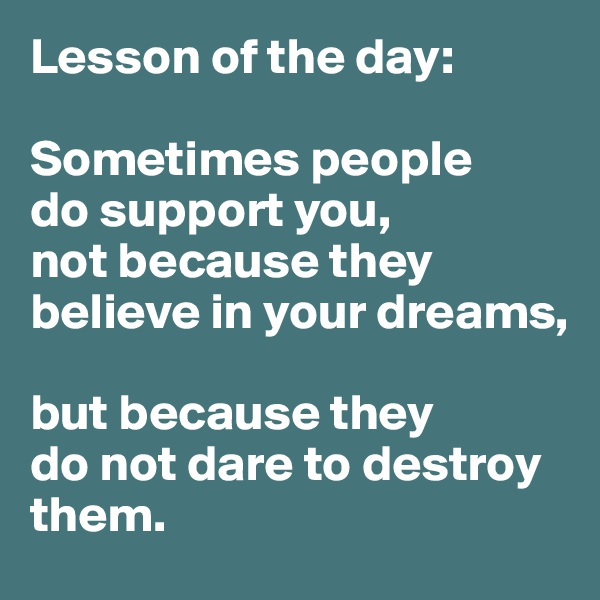 Lesson of the day:  Sometimes people  do support you,  not because they believe in your dreams,   but because they  do not dare to destroy them.