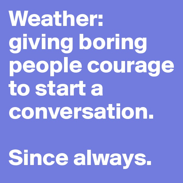 Weather:  giving boring people courage to start a conversation.  Since always.