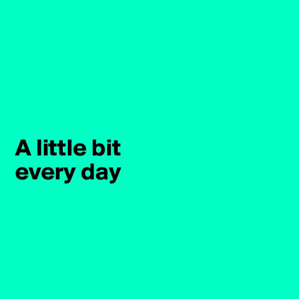 A little bit every day