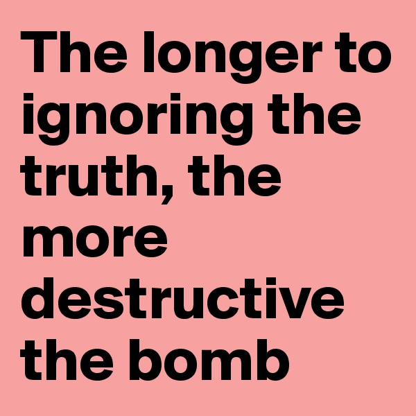 The longer to ignoring the truth, the more destructive the bomb