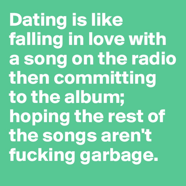 Dating is like falling in love with a song on the radio  then committing to the album; hoping the rest of the songs aren't fucking garbage.