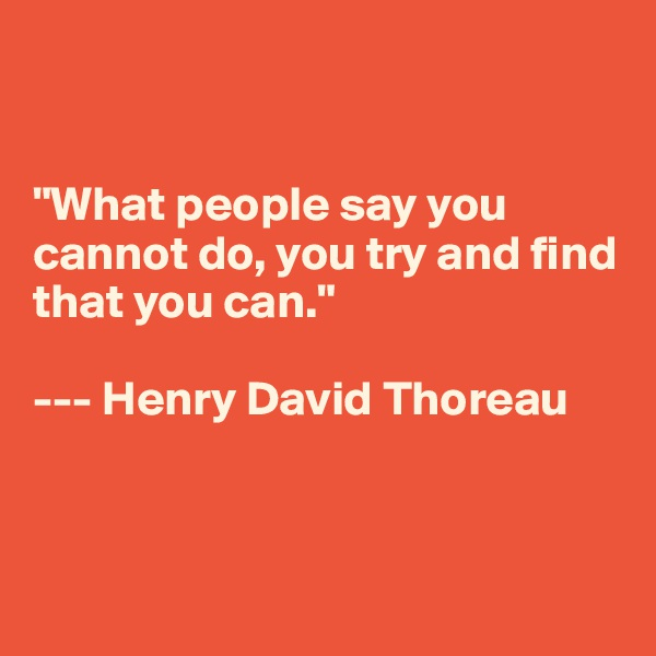 """What people say you cannot do, you try and find that you can.""  --- Henry David Thoreau"