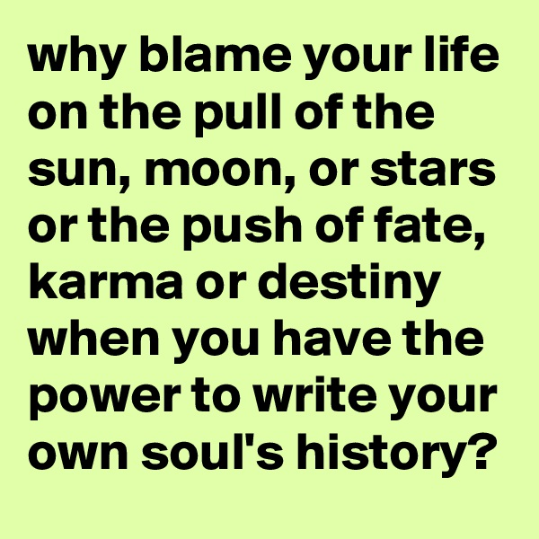 why blame your life on the pull of the sun, moon, or stars or the push of fate, karma or destiny when you have the power to write your own soul's history?