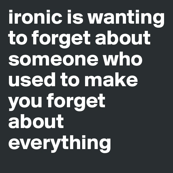 ironic is wanting to forget about someone who used to make you forget about everything