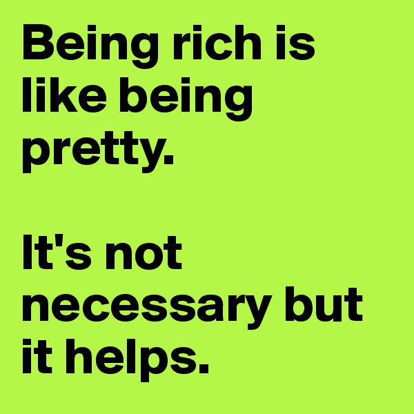 Being rich is like being pretty.   It's not necessary but it helps.