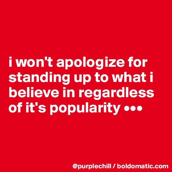 i won't apologize for standing up to what i believe in regardless of it's popularity •••
