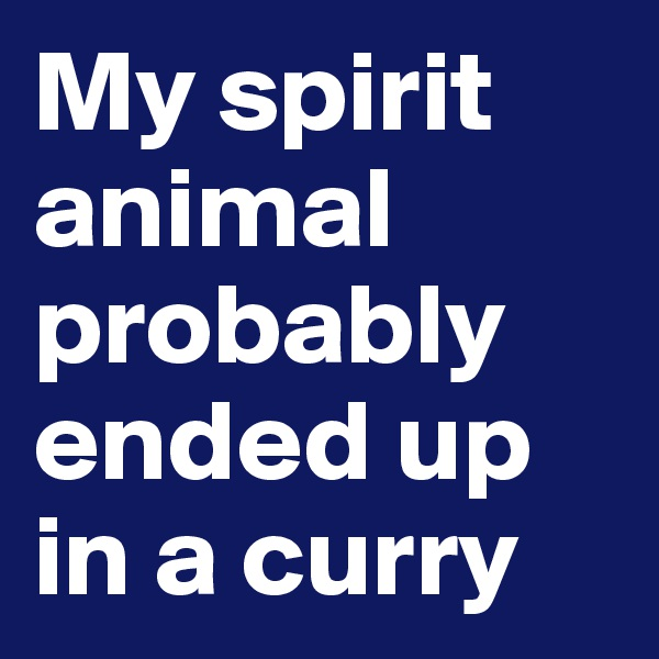 My spirit animal probably ended up in a curry