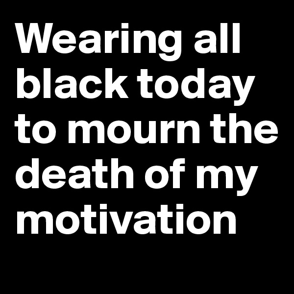 Wearing all black today to mourn the death of my motivation