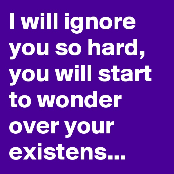 I will ignore you so hard, you will start to wonder over your existens...