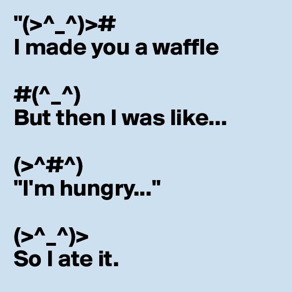 """(>^_^)># I made you a waffle   #(^_^)  But then I was like...   (>^#^)  ""I'm hungry...""   (>^_^)>  So I ate it."