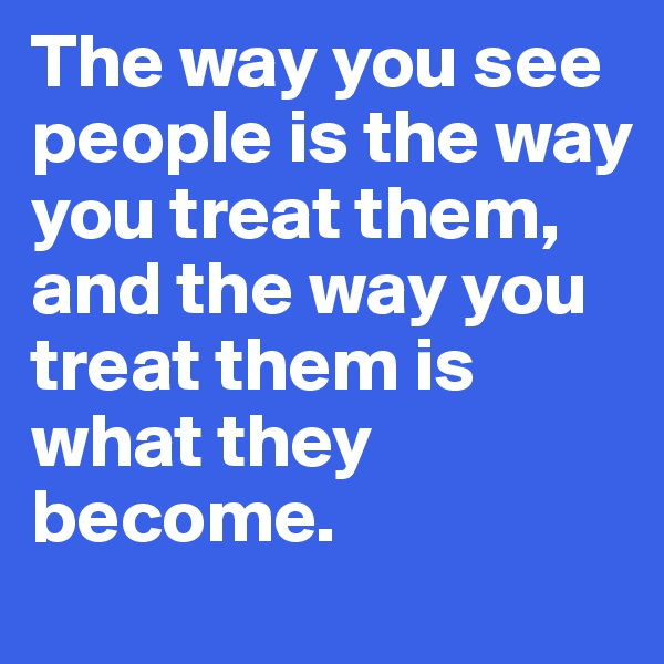 The way you see people is the way you treat them,  and the way you treat them is what they become.