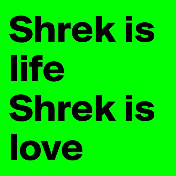 Shrek is life Shrek is love