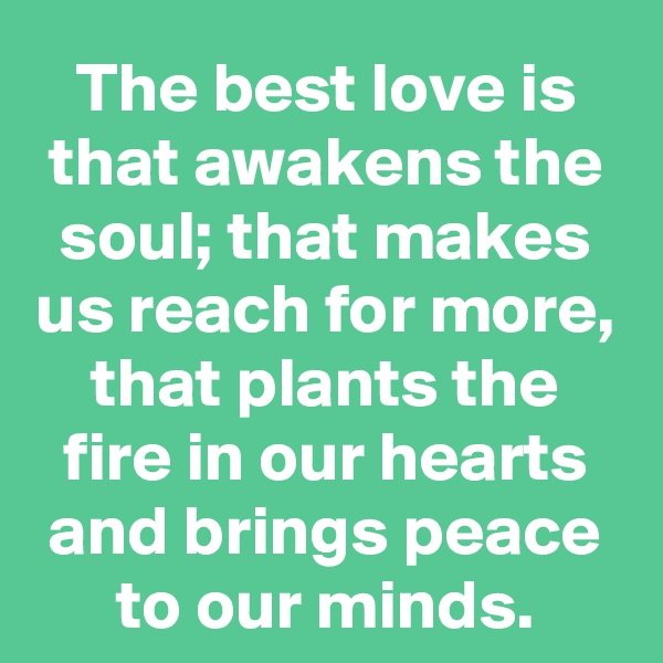 The best love is that awakens the soul; that makes us reach for more, that plants the fire in our hearts and brings peace to our minds.