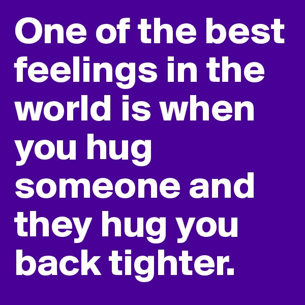 One of the best feelings in the world is when you hug someone and they hug you back tighter.