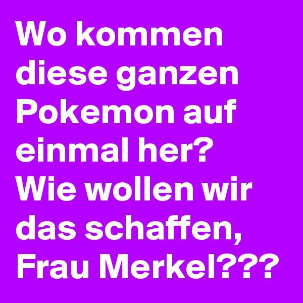 Wo kommen diese ganzen Pokemon auf einmal her? Wie wollen wir das schaffen, Frau Merkel???