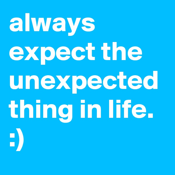 always expect the unexpected thing in life. :)