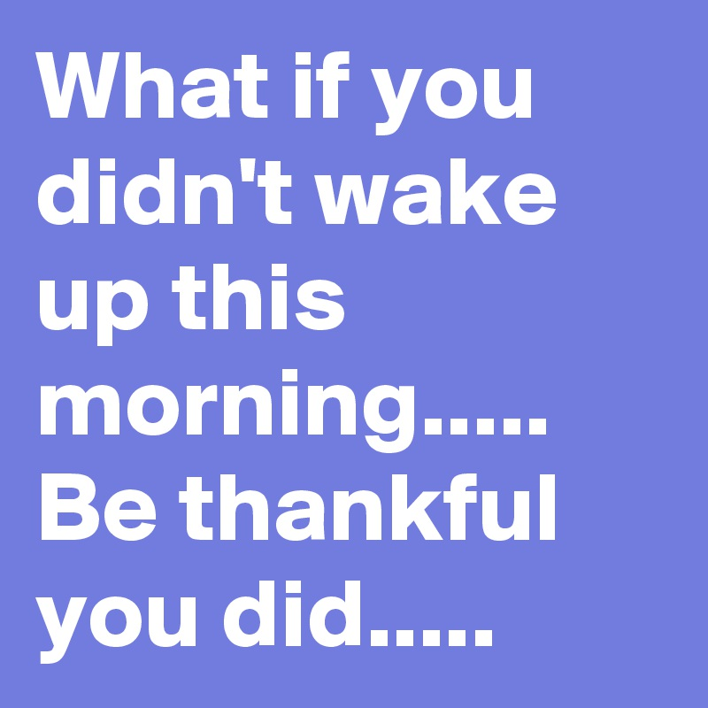 What if you didn't wake up this morning..... Be thankful you did.....