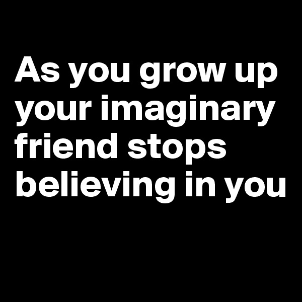 As you grow up your imaginary friend stops believing in you