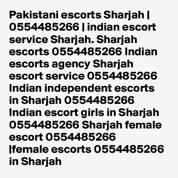 Pakistani escorts Sharjah | 0554485266 | indian escort service Sharjah. Sharjah escorts 0554485266 Indian escorts agency Sharjah escort service 0554485266 Indian independent escorts in Sharjah 0554485266 Indian escort girls in Sharjah 0554485266 Sharjah female escort 0554485266 |female escorts 0554485266 in Sharjah