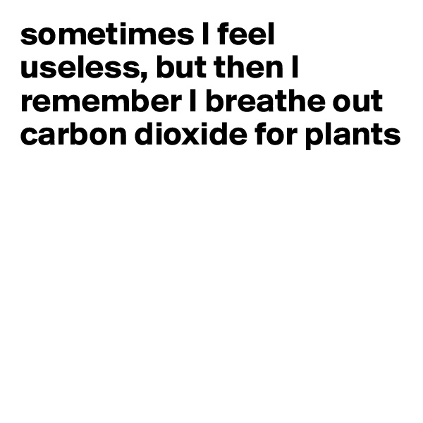 sometimes I feel useless, but then I remember I breathe out carbon dioxide for plants